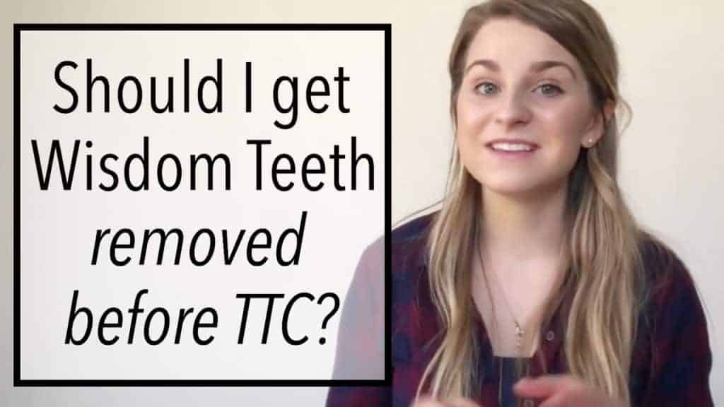 Should I get my wisdom teeth removed before trying to conceive ttc trying to get pregnant tips